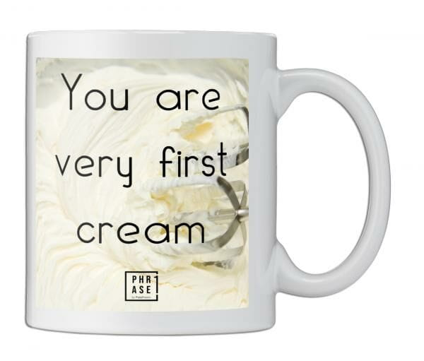 You are very first cream | Tasse
